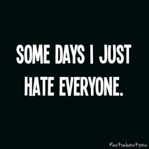 124810-Some-Days-I-Just-Hate-Everyone